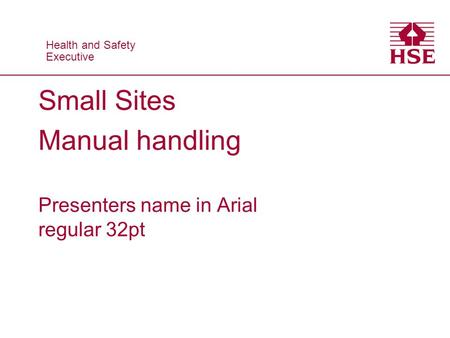 Health and Safety Executive Health and Safety Executive Small Sites Manual handling Presenters name in Arial regular 32pt.