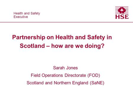 Health and Safety Executive Health and Safety Executive Partnership on Health and Safety in Scotland – how are we doing? Sarah Jones Field Operations Directorate.