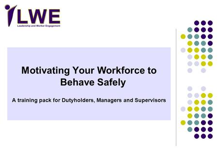 Motivating Your Workforce to Behave Safely A training pack for Dutyholders, Managers and Supervisors.