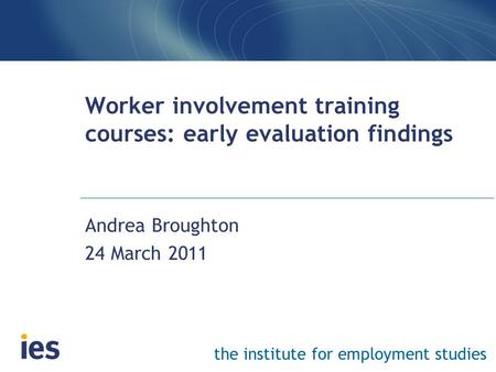 The institute for employment studies Worker involvement training courses: early evaluation findings Andrea Broughton 24 March 2011.