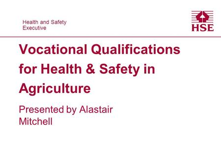 Health and Safety Executive Health and Safety Executive Vocational Qualifications for Health & Safety in Agriculture Presented by Alastair Mitchell.