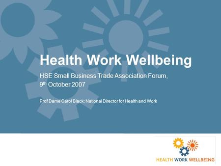 Health Work Wellbeing HSE Small Business Trade Association Forum, 9 th October 2007 Prof Dame Carol Black: National Director for Health and Work.