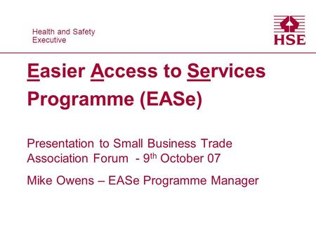 Health and Safety Executive Health and Safety Executive Easier Access to Services Programme (EASe) Presentation to Small Business Trade Association Forum.