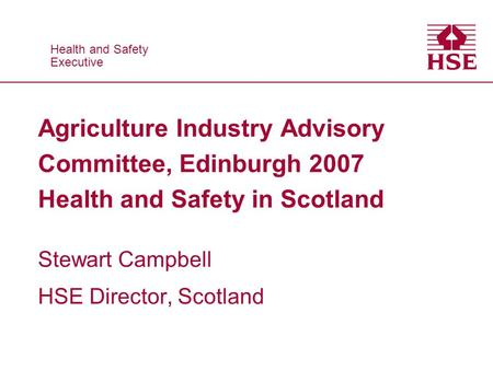 Health and Safety Executive Health and Safety Executive Agriculture Industry Advisory Committee, Edinburgh 2007 Health and Safety in Scotland Stewart Campbell.