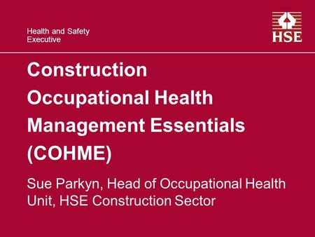 Health and Safety Executive Construction Occupational Health Management Essentials (COHME) Sue Parkyn, Head of Occupational Health Unit, HSE Construction.