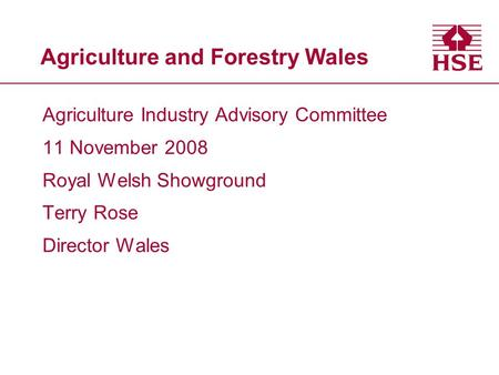 Agriculture and Forestry Wales Agriculture Industry Advisory Committee 11 November 2008 Royal Welsh Showground Terry Rose Director Wales.