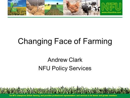 Changing Face of Farming Andrew Clark NFU Policy Services The NFU champions British farming, and provides professional representation and services to its.