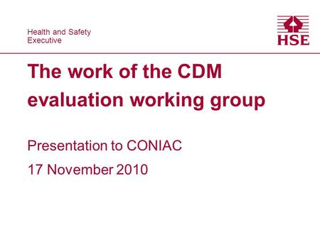 Health and Safety Executive Health and Safety Executive The work of the CDM evaluation working group Presentation to CONIAC 17 November 2010.