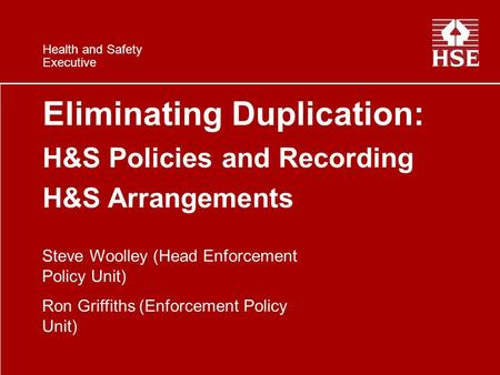 Health and Safety Executive Eliminating Duplication: H&S Policies and Recording H&S Arrangements Steve Woolley (Head Enforcement Policy Unit) Ron Griffiths.