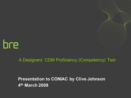 A Designers CDM Proficiency (Competency) Test Presentation to CONIAC by Clive Johnson 4 th March 2008.