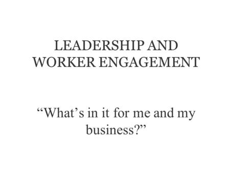 LEADERSHIP AND WORKER ENGAGEMENT Whats in it for me and my business?