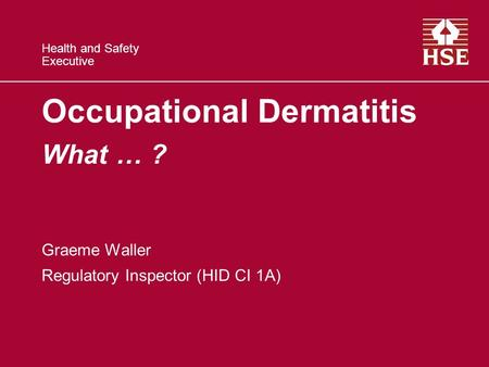 Health and Safety Executive Occupational Dermatitis What … ? Graeme Waller Regulatory Inspector (HID CI 1A)