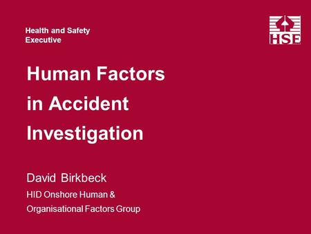 Health and Safety Executive Human Factors in Accident Investigation David Birkbeck HID Onshore Human & Organisational Factors Group.