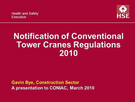 Health and Safety Executive Notification of Conventional Tower Cranes Regulations 2010 Gavin Bye, Construction Sector A presentation to CONIAC, March 2010.