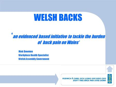 WELSH BACKS an evidenced based initiative to tackle the burden of back pain on Wales Matt Downton Workplace Health Specialist Welsh Assembly Government.