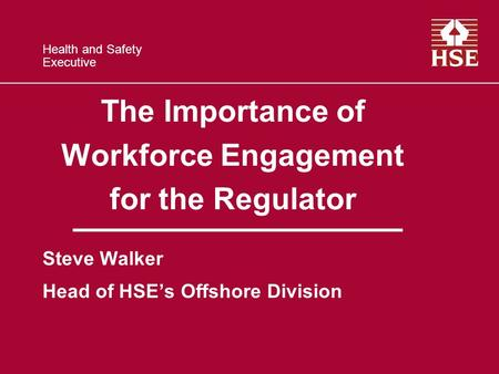 Health and Safety Executive The Importance of Workforce Engagement for the Regulator Steve Walker Head of HSEs Offshore Division.