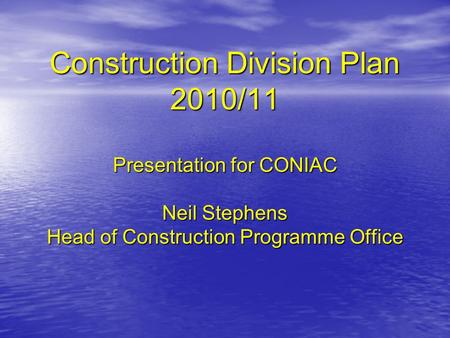 Construction Division Plan 2010/11 Presentation for CONIAC Neil Stephens Head of Construction Programme Office.