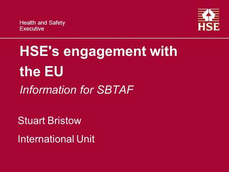 Health and Safety Executive HSE's engagement with the EU Information for SBTAF Stuart Bristow International Unit.