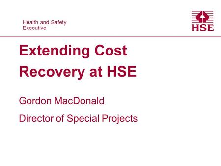 Health and Safety Executive Health and Safety Executive Extending Cost Recovery at HSE Gordon MacDonald Director of Special Projects.