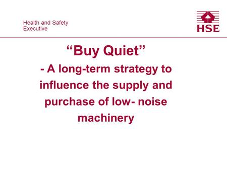 Health and Safety Executive Health and Safety Executive Buy Quiet - A long-term strategy to influence the supply and purchase of low- noise machinery.
