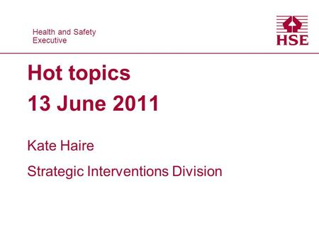 Health and Safety Executive Health and Safety Executive Hot topics 13 June 2011 Kate Haire Strategic Interventions Division.
