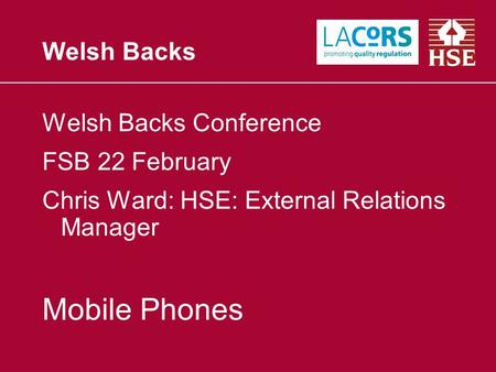 Welsh Backs Welsh Backs Conference FSB 22 February Chris Ward: HSE: External Relations Manager Mobile Phones.