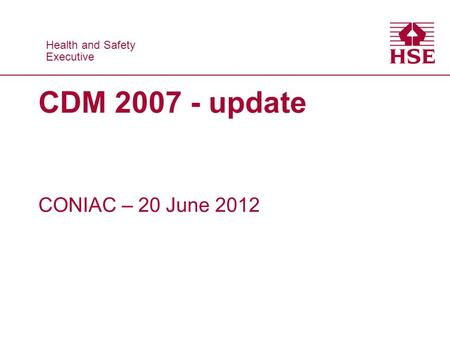 Health and Safety Executive Health and Safety Executive CDM 2007 - update CONIAC – 20 June 2012.