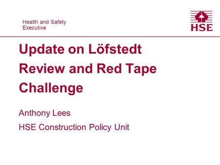 Health and Safety Executive Health and Safety Executive Update on Löfstedt Review and Red Tape Challenge Anthony Lees HSE Construction Policy Unit.