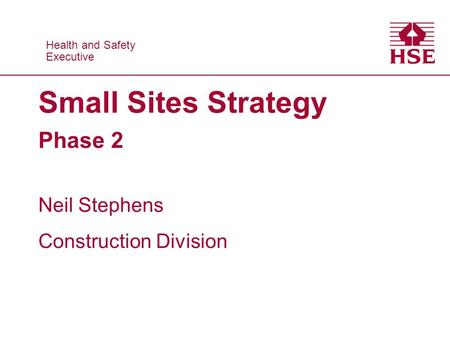 Health and Safety Executive Health and Safety Executive Small Sites Strategy Phase 2 Neil Stephens Construction Division.