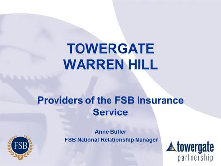 TOWERGATE WARREN HILL Providers of the FSB Insurance Service Anne Butler FSB National Relationship Manager FSB National Relationship Manager.