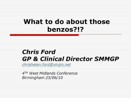 What to do about those benzos?!? Chris Ford GP & Clinical Director SMMGP 4 TH West Midlands Conference Birmingham 25/06/10.