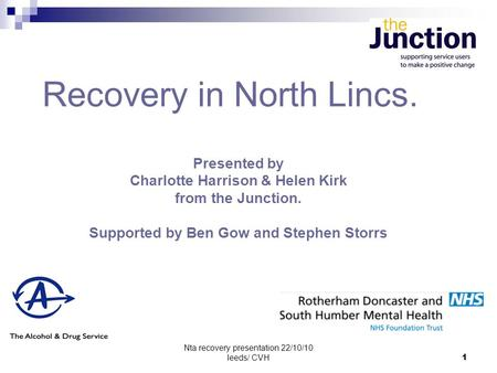 Nta recovery presentation 22/10/10 leeds/ CVH1 Recovery in North Lincs. Presented by Charlotte Harrison & Helen Kirk from the Junction. Supported by Ben.