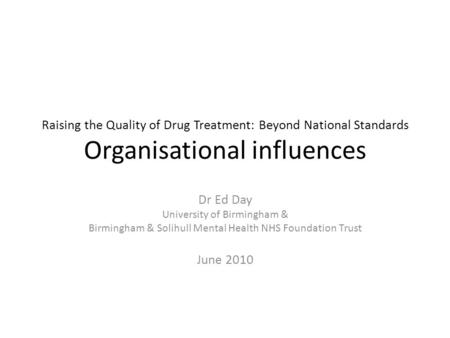 Raising the Quality of Drug Treatment: Beyond National Standards Organisational influences Dr Ed Day University of Birmingham & Birmingham & Solihull Mental.