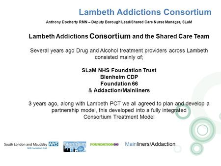 Lambeth Addictions Consortium Mainliners/Addaction Anthony Docherty RMN – Deputy Borough Lead/Shared Care Nurse Manager, SLaM Lambeth Addictions Consortium.