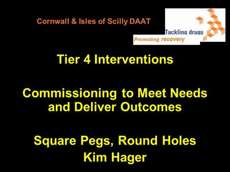 Cornwall & Isles of Scilly DAAT Tier 4 Interventions Commissioning to Meet Needs and Deliver Outcomes Square Pegs, Round Holes Kim Hager Promoting recovery.