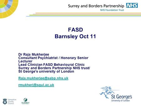 FASD Barnsley Oct 11 Dr Raja Mukherjee Consultant Psychiatrist / Honorary Senior Lecturer Lead Clinician FASD Behavioural Clinic Surrey and Borders Partnership.