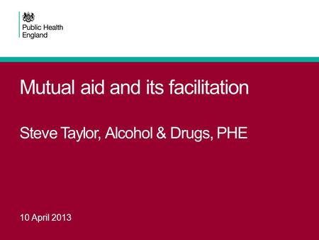 Mutual aid and its facilitation Steve Taylor, Alcohol & Drugs, PHE
