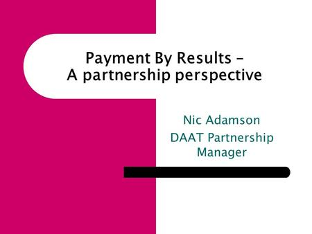 Nic Adamson DAAT Partnership Manager Payment By Results – A partnership perspective.