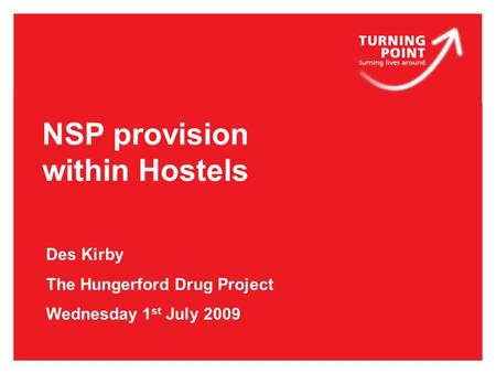 NSP provision within Hostels Des Kirby The Hungerford Drug Project Wednesday 1 st July 2009.