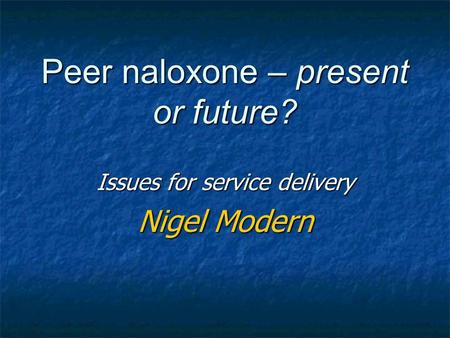 Peer naloxone – present or future? Issues for service delivery Nigel Modern.