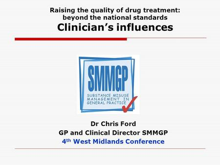 Raising the quality of drug treatment: beyond the national standards Clinicians influences Dr Chris Ford GP and Clinical Director SMMGP 4 th West Midlands.