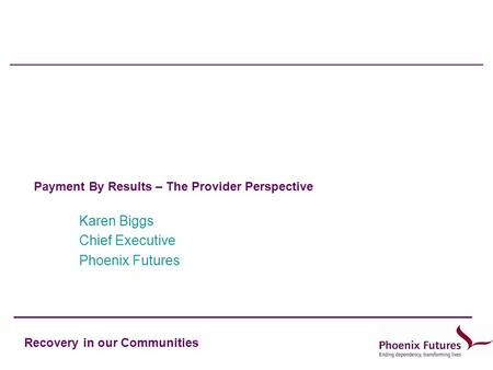 Recovery in our Communities Payment By Results – The Provider Perspective Karen Biggs Chief Executive Phoenix Futures.