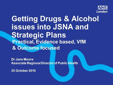 Getting Drugs & Alcohol issues into JSNA and Strategic Plans Practical, Evidence based, VfM & Outcome focused Dr Jane Moore Associate Regional Director.
