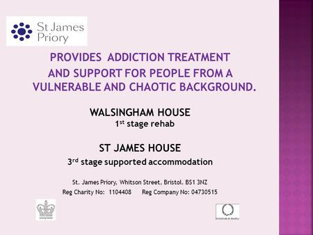 PROVIDES ADDICTION TREATMENT AND SUPPORT FOR PEOPLE FROM A VULNERABLE AND CHAOTIC BACKGROUND. WALSINGHAM HOUSE 1 st stage rehab ST JAMES HOUSE 3 rd stage.