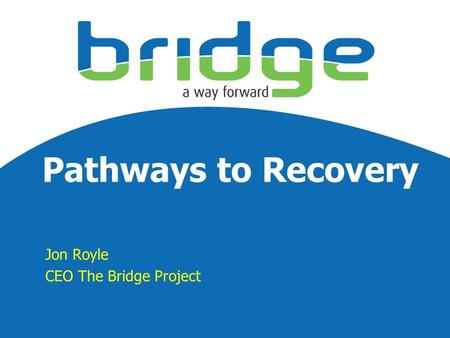 Pathways to Recovery Jon Royle CEO The Bridge Project.
