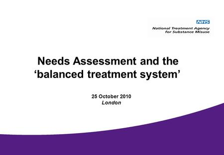 National Treatment Agency September 2009 Needs Assessment and the balanced treatment system 25 October 2010 London.