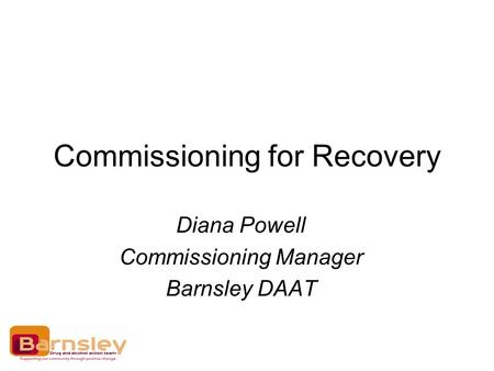 Commissioning for Recovery Diana Powell Commissioning Manager Barnsley DAAT.