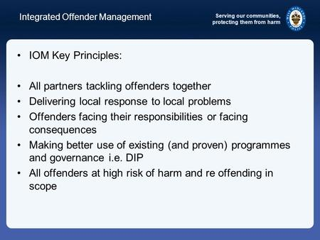 Serving our communities, protecting them from harm Integrated Offender Management IOM Key Principles: All partners tackling offenders together Delivering.