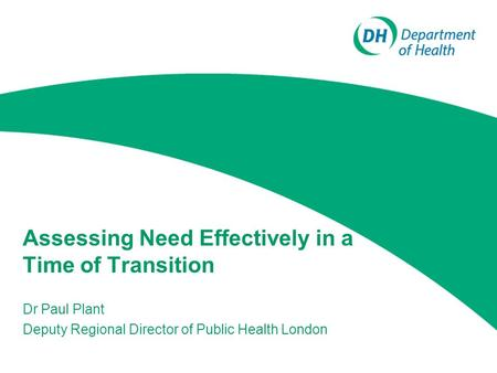Assessing Need Effectively in a Time of Transition Dr Paul Plant Deputy Regional Director of Public Health London.