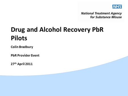 Drug and Alcohol Recovery PbR Pilots Colin Bradbury PbR Provider Event 27 th April 2011.